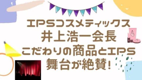 IPSコスメティックス井上浩一会長こだわりの商品とIPS舞台が絶賛!